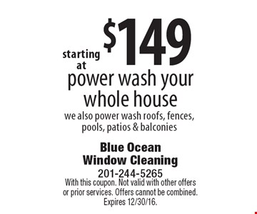 $149 power wash your whole house we also power wash roofs, fences, pools, patios & balconies. With this coupon. Not valid with other offers or prior services. Offers cannot be combined. Expires 12/30/16.