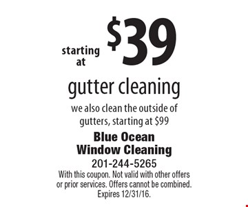 $39 gutter cleaning we also clean the outside of gutters, starting at $99. With this coupon. Not valid with other offers or prior services. Offers cannot be combined. Expires 12/31/16.