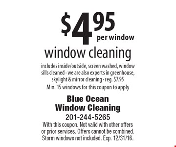 $4.95 window cleaning includes inside/outside, screen washed, window sills cleaned - we are also experts in greenhouse, skylight & mirror cleaning - reg. $7.95. Min. 15 windows for this coupon to apply. With this coupon. Not valid with other offers or prior services. Offers cannot be combined. Storm windows not included. Exp. 12/31/16.