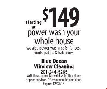 $149 power wash your whole house we also power wash roofs, fences, pools, patios & balconies. With this coupon. Not valid with other offers or prior services. Offers cannot be combined. Expires 12/31/16.