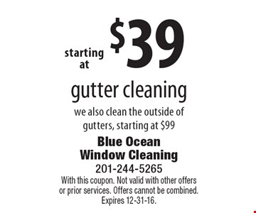 Starting at $39 gutter cleaning. We also clean the outside of gutters, starting at $99. With this coupon. Not valid with other offers or prior services. Offers cannot be combined. Expires 12-31-16.