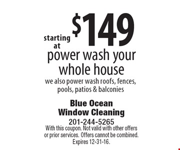 Starting at $149 power wash your whole house. We also power wash roofs, fences, pools, patios & balconies. With this coupon. Not valid with other offers or prior services. Offers cannot be combined. Expires 12-31-16.