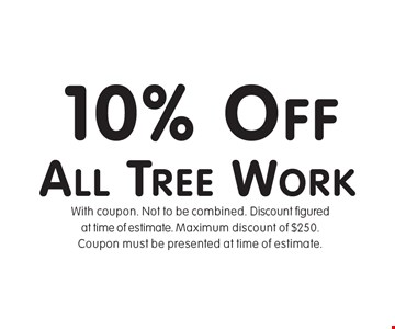10% Off All Tree Work. With coupon. Not to be combined. Discount figuredat time of estimate. Maximum discount of $250. Coupon must be presented at time of estimate.