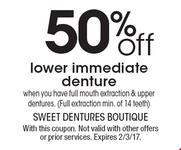 50% off lower immediate denture when you have full mouth extraction & upper dentures. (Full extraction min. of 14 teeth). With this coupon. Not valid with other offers or prior services. Expires 2/3/17.