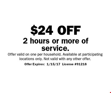 $24 off 2 hours or more of service. Offer valid on one per household. Available at participating locations only. Not valid with any other offer. Offer Expires:1/15/17 License #91218