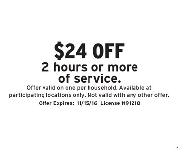 $24 off 2 hours or more of service. Offer valid on one per household. Available at participating locations only. Not valid with any other offer. Offer Expires:11/15/16. License #91218
