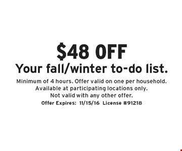 $48 off Your fall/winter to-do list. Minimum of 4 hours. Offer valid on one per household. Available at participating locations only. Not valid with any other offer. Offer Expires:11/15/16. License #91218