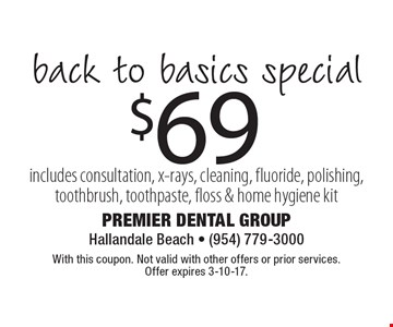 $69 back to basics special. Includes consultation, x-rays, cleaning, fluoride, polishing, toothbrush, toothpaste, floss & home hygiene kit. With this coupon. Not valid with other offers or prior services. Offer expires 3-10-17.