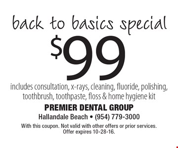$99 back to basics special – includes consultation, x-rays, cleaning, fluoride, polishing, toothbrush, toothpaste, floss & home hygiene kit. With this coupon. Not valid with other offers or prior services. Offer expires 10-28-16.
