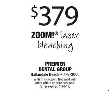 $379 ZOOM! laser bleaching. With this coupon. Not valid with other offers or prior services. Offer expires 4-14-17.