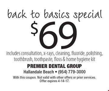 $69 back to basics special includes consultation, x-rays, cleaning, fluoride, polishing, toothbrush, toothpaste, floss & home hygiene kit. With this coupon. Not valid with other offers or prior services. Offer expires 4-14-17.