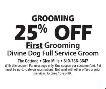 GROOMING 25% OFF First Grooming. Divine Dog Full Service Groom. With this coupon. For new dogs only. One coupon per customer/pet. Pet must be up-to-date on vaccinations. Not valid with other offers or prior services. Expires 10-28-16.