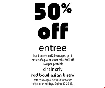 50% off entree buy 1 entree and 2 beverages, get 1 entree of equal or lesser value 50% off 1 coupon per table dine in only. With this coupon. Not valid with other offers or on holidays. Expires 10-28-16.