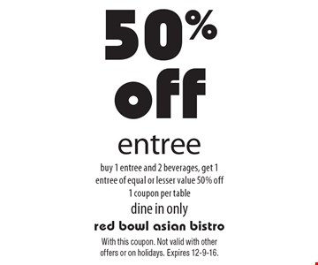 50% off entree buy 1 entree and 2 beverages, get 1 entree of equal or lesser value 50% off1 coupon per table, dine in only. With this coupon. Not valid with other offers or on holidays. Expires 12-9-16.