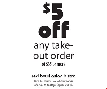 $5 off any take-out order of $35 or more. With this coupon. Not valid with other offers or on holidays. Expires 2-3-17.