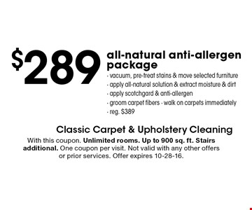 $289 all-natural anti-allergen package. vacuum, pre-treat stains & move selected furniture, apply all-natural solution & extract moisture & dirt,  apply scotchgard & anti-allergen, groom carpet fibers, walk on carpets immediately. reg. $389. With this coupon. Unlimited rooms. Up to 900 sq. ft. Stairs additional. One coupon per visit. Not valid with any other offers or prior services. Offer expires 10-28-16.