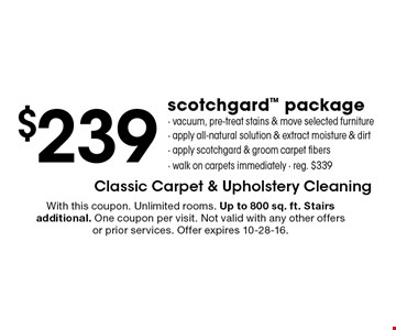 $239 scotchgard™ package. vacuum, pre-treat stains & move selected furniture, apply all-natural solution & extract moisture & dirt, apply scotchgard & groom carpet fibers, walk on carpets immediately. reg. $339. With this coupon. Unlimited rooms. Up to 800 sq. ft. Stairs additional. One coupon per visit. Not valid with any other offers or prior services. Offer expires 10-28-16.