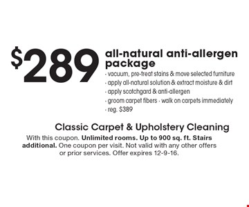 $289 all-natural anti-allergen package. Vacuum, pre-treat stains & move selected furniture, apply all-natural solution & extract moisture & dirt- apply scotchgard & anti-allergen, groom carpet fibers, walk on carpets immediately, reg. $389. With this coupon. Unlimited rooms. Up to 900 sq. ft. Stairs additional. One coupon per visit. Not valid with any other offers or prior services. Offer expires 12-9-16.