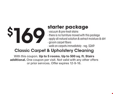 $169 starter package. Vacuum & pre-treat stains, there is no furniture moved with this package, apply all-natural solution & extract moisture & dirt, groom carpet fibers, walk on carpets immediately, reg. $269. With this coupon. Up to 5 rooms. Up to 500 sq. ft. Stairs additional. One coupon per visit. Not valid with any other offers or prior services. Offer expires 12-9-16.