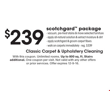 $239 scotchgard package. Vacuum, pre-treat stains & move selected furniture, apply all-natural solution & extract moisture & dirt, apply scotchgard & groom carpet fibers, walk on carpets immediately, reg. $339. With this coupon. Unlimited rooms. Up to 800 sq. ft. Stairs additional. One coupon per visit. Not valid with any other offers or prior services. Offer expires 12-9-16.