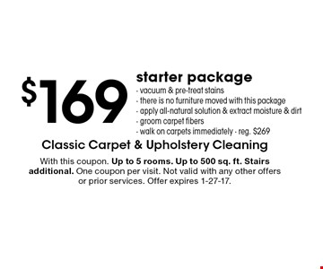 $169 starter package- vacuum & pre-treat stains- there is no furniture moved with this package- apply all-natural solution & extract moisture & dirt- groom carpet fibers- walk on carpets immediately - reg. $269. With this coupon. Up to 5 rooms. Up to 500 sq. ft. Stairs additional. One coupon per visit. Not valid with any other offers or prior services. Offer expires 1-27-17.