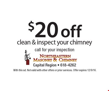 $20 off clean & inspect your chimney call for your inspection. With this ad. Not valid with other offers or prior services. Offer expires 12/9/16.