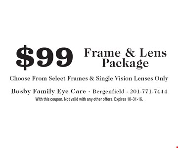 $99 frame & lens package. Choose from select frames & single vision Lenses only. With this coupon. Not valid with any other offers. Expires 10-31-16.