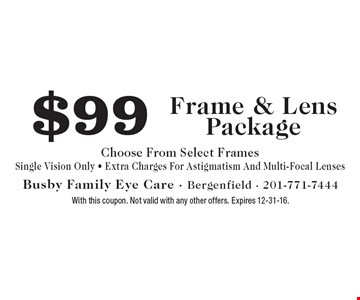 $99 Frame & Lens Package. Choose From Select Frames. Single Vision Only. Extra Charges For Astigmatism And Multi-Focal Lenses. With this coupon. Not valid with any other offers. Expires 12-31-16.