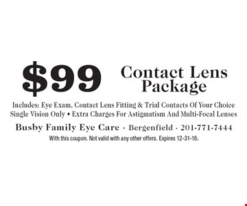 $99 Contact Lens Package. Includes: Eye Exam, Contact Lens Fitting & Trial Contacts Of Your Choice. Single Vision Only. Extra Charges For Astigmatism And Multi-Focal Lenses. With this coupon. Not valid with any other offers. Expires 12-31-16.