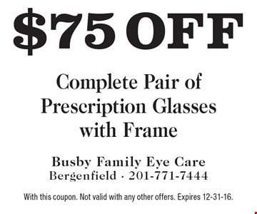 $75 off Complete Pair of Prescription Glasses with Frame. With this coupon. Not valid with any other offers. Expires 12-31-16.