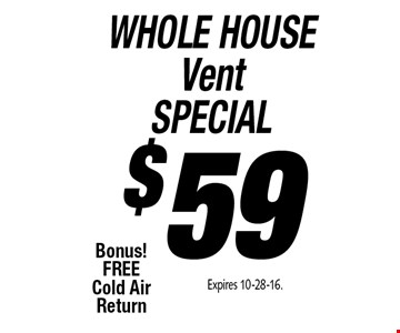 WHOLE HOUSE Vent SPECIAL $59 Air Duct Cleaning Bonus! FREE Cold Air Return. Expires 10-28-16.