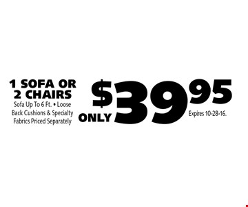$39.95 1 SOFA OR 2 CHAIRS Sofa Up To 6 Ft. • Loose Back Cushions & Specialty Fabrics Priced Separately. Expires 10-28-16.