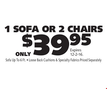 Only $39.95 1 SOFA OR 2 CHAIRS. Sofa Up To 6 Ft. - Loose Back Cushions & Specialty Fabrics Priced Separately.