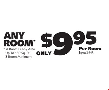 ANY ROOM* only $9.95 Per Room  * A Room Is Any AreaUp To 180 Sq. Ft.3 Room Minimum. Expires 2-3-17.
