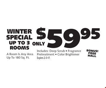 WINTER SPECIAL Only $59.95  UP TO 3 ROOMS  A Room Is Any AreaUp To 180 Sq. Ft. Includes: Deep Scrub - Fragrance Pretreatment - Color BrightenerBONUS! FREE HALL . Expires 2-3-17.