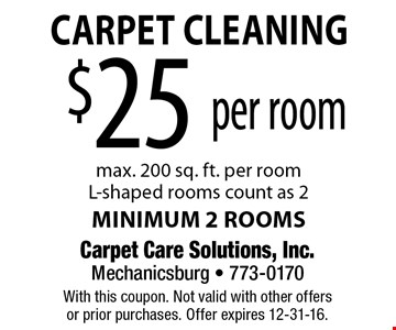 Carpet Cleaning $25 per room (max. 200 sq. ft. per room). L-shaped rooms count as 2. Minimum 2 rooms. With this coupon. Not valid with other offersor prior purchases. Offer expires 12-31-16.