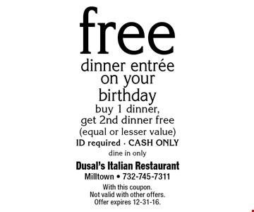 free dinner entrée on your birthday buy 1 dinner, get 2nd dinner free(equal or lesser value)ID required • CASH ONLY. dine in only. With this coupon.Not valid with other offers. Offer expires 12-31-16.