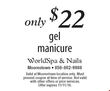 only $22 gel manicure. Valid at Moorestown location only. Must present coupon at time of service. Not valid with other offers or prior services. Offer expires 11/11/16.
