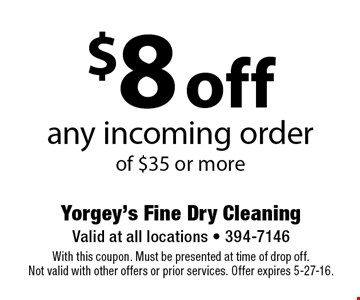 $8 off any incoming order of $35 or more. With this coupon. Must be presented at time of drop off.Not valid with other offers or prior services. Offer expires 5-27-16.