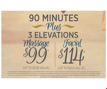 3 elevations plus either a 90-minute Massage for $99 (reg $238) or $114 facial (reg $253). in-store promotion valid until Feb. 28, 2017. A gift certificate will be issued for the value of one 90-minute service and three elevations. unless prohibited by law, gift certificate does not expire. gift certificate must be presented at time of service, is not refundable or redeemable for cash. service times include up to 10-min of prep time. additional local taxes and fees may apply. rates and services may vary by location. massage heights is not responsible for lost or stolen gift certificates. see retreat for details. each massage heights retreat is independently owned and operated. copyrite2017 massage heights franchise, llc.