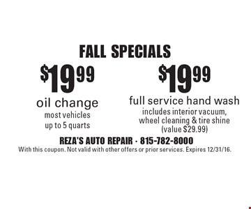 FALL SPECIALS $19.99 oil change most vehiclesup to 5 quarts. $19.99 full service hand wash includes interior vacuum, wheel cleaning & tire shine (value $29.99). With this coupon. Not valid with other offers or prior services. Expires 12/31/16.