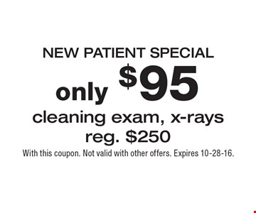 NEW PATIENT SPECIAL. Only $95 cleaning exam, x-rays. Reg. $250. With this coupon. Not valid with other offers. Expires 10-28-16.