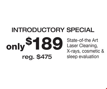 INTRODUCTORY SPECIAL only $189 State-of-the Art Laser Cleaning, X-rays, cosmetic & sleep evaluation. Reg. $475.