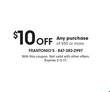 $10 off any purchase of $50 or more. With this coupon. Not valid with other offers. Expires 2-3-17.