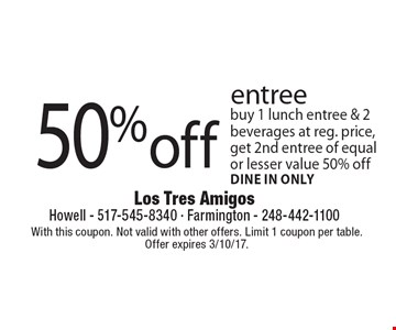 50% off entree buy 1 lunch entree & 2 beverages at reg. price, get 2nd entree of equal or lesser value 50% off, dine in only. With this coupon. Not valid with other offers. Limit 1 coupon per table.Offer expires 3/10/17.
