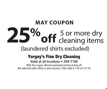 May Coupon 25% off 5 or more dry cleaning items (laundered shirts excluded). With this coupon. Must be presented at time of drop off.Not valid with other offers or prior services. Offer valid 5-1-16 to 5-31-16.