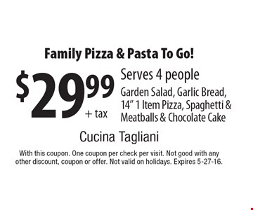 "$29.99+ taxFamily Pizza & Pasta To Go! Serves 4 peopleGarden Salad, Garlic Bread,14"" 1 Item Pizza, Spaghetti & Meatballs & Chocolate Cake. With this coupon. One coupon per check per visit. Not good with any other discount, coupon or offer. Not valid on holidays. Expires 5-27-16."