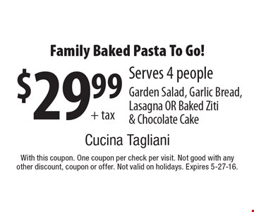 $29.99+ tax Family Baked Pasta To Go! Serves 4 people. Garden Salad, Garlic Bread,Lasagna OR Baked Ziti & Chocolate Cake. With this coupon. One coupon per check per visit. Not good with any other discount, coupon or offer. Not valid on holidays. Expires 5-27-16.