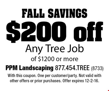 Fall Savings $200 off Any Tree Job of $1200 or more. With this coupon. One per customer/party. Not valid with other offers or prior purchases. Offer expires 12-2-16.