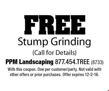 FREE Stump Grinding (Call for Details). With this coupon. One per customer/party. Not valid with other offers or prior purchases. Offer expires 12-2-16.
